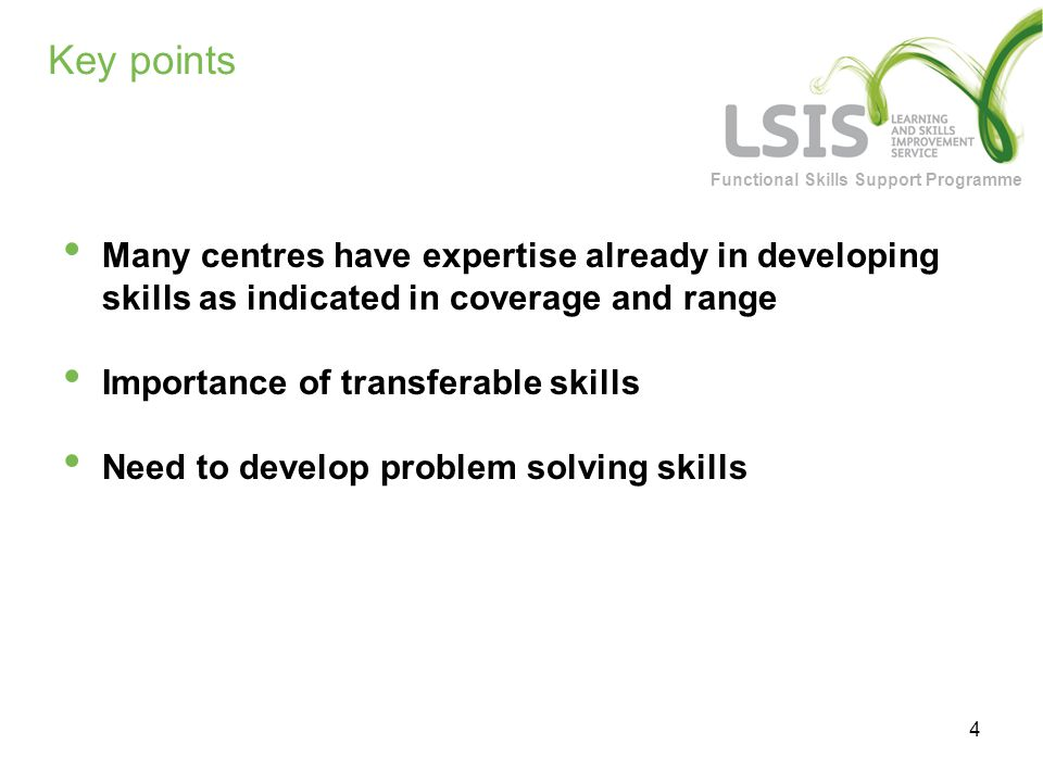 Functional Skills Support Programme 4 Key points Many centres have expertise already in developing skills as indicated in coverage and range Importance of transferable skills Need to develop problem solving skills