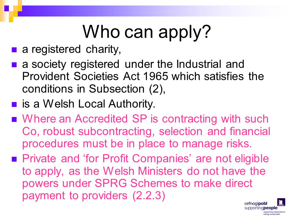 Who can apply? a registered charity, a society registered under the Industrial and Provident Societies Act 1965 which satisfies the conditions in Subs