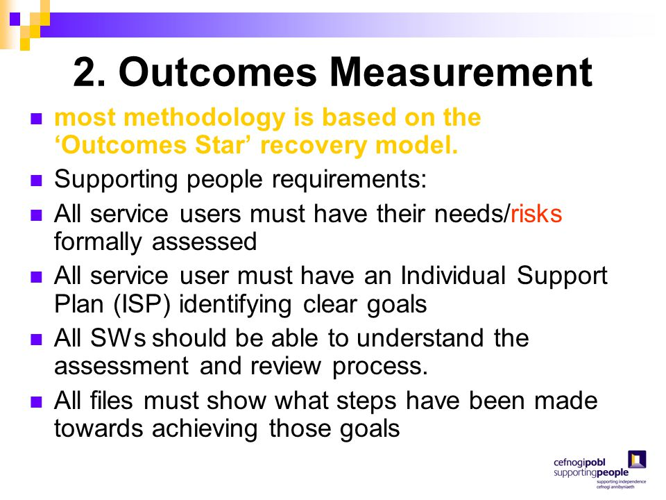 2. Outcomes Measurement most methodology is based on the 'Outcomes Star' recovery model. Supporting people requirements: All service users must have t