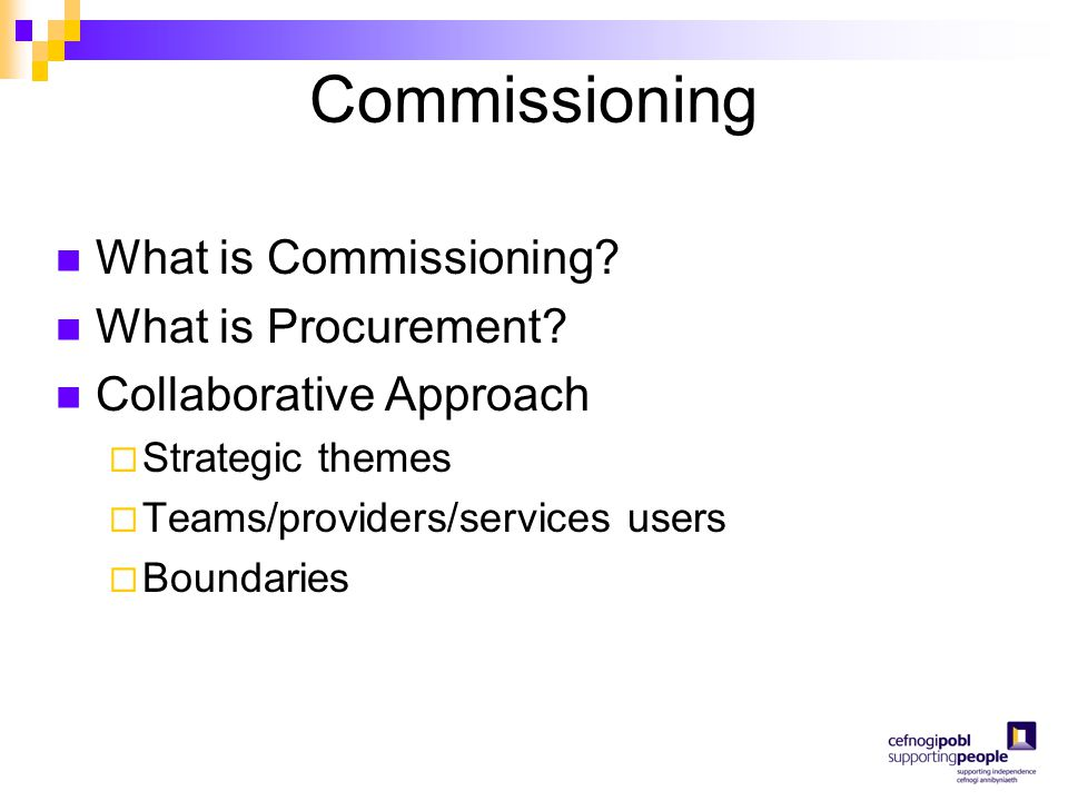 Commissioning What is Commissioning? What is Procurement? Collaborative Approach  Strategic themes  Teams/providers/services users  Boundaries