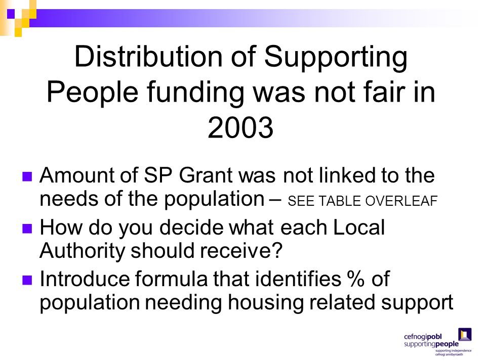 Distribution of Supporting People funding was not fair in 2003 Amount of SP Grant was not linked to the needs of the population – SEE TABLE OVERLEAF H