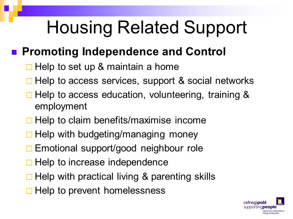 Housing Related Support Promoting Independence and Control  Help to set up & maintain a home  Help to access services, support & social networks  H