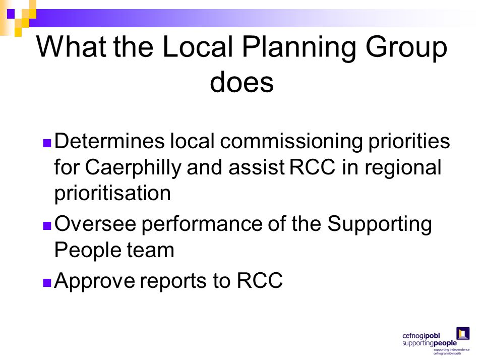 What the Local Planning Group does Determines local commissioning priorities for Caerphilly and assist RCC in regional prioritisation Oversee performa