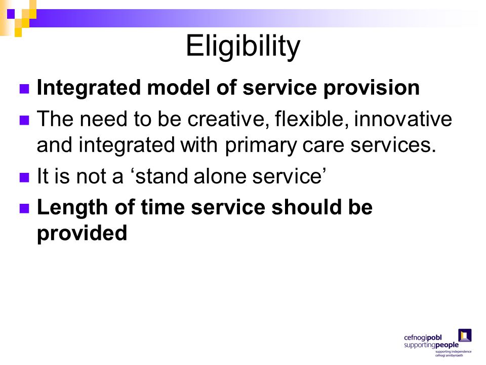 Eligibility Integrated model of service provision The need to be creative, flexible, innovative and integrated with primary care services. It is not a