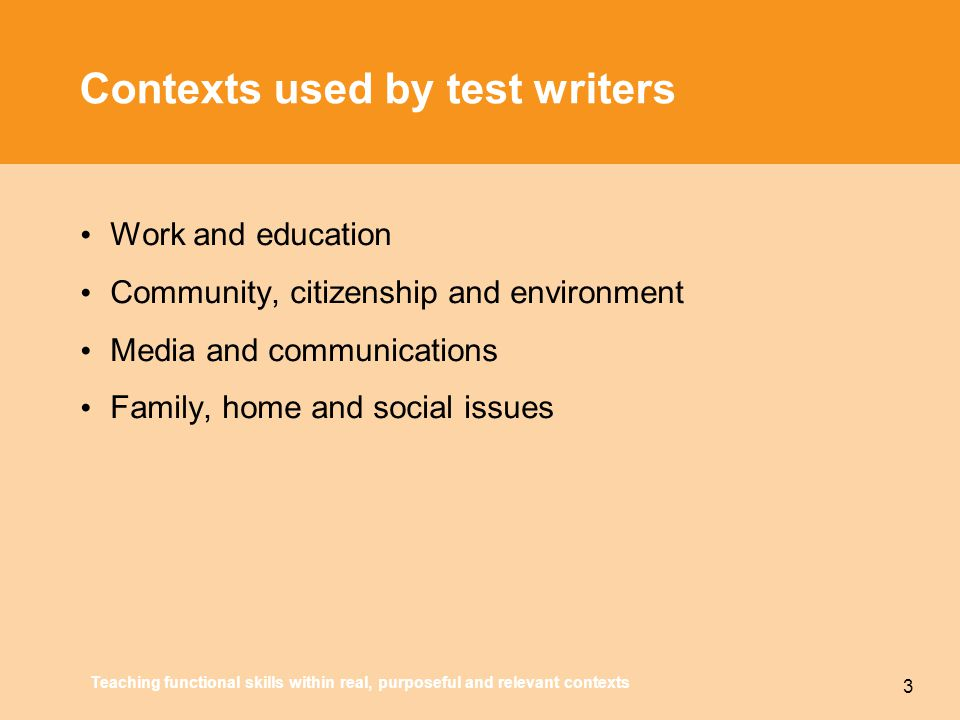 Teaching functional skills within real, purposeful and relevant contexts 3 Contexts used by test writers Work and education Community, citizenship and environment Media and communications Family, home and social issues