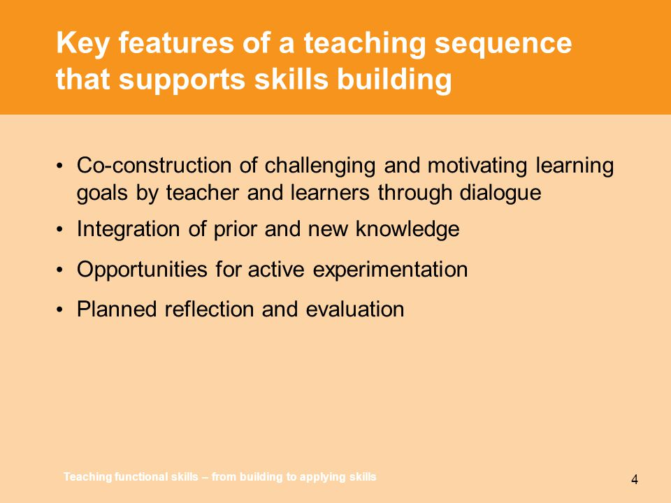 Teaching functional skills – from building to applying skills 4 Key features of a teaching sequence that supports skills building Co-construction of challenging and motivating learning goals by teacher and learners through dialogue Integration of prior and new knowledge Opportunities for active experimentation Planned reflection and evaluation