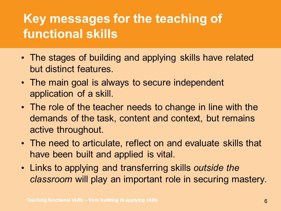 Teaching functional skills – from building to applying skills 6 Key messages for the teaching of functional skills The stages of building and applying skills have related but distinct features.