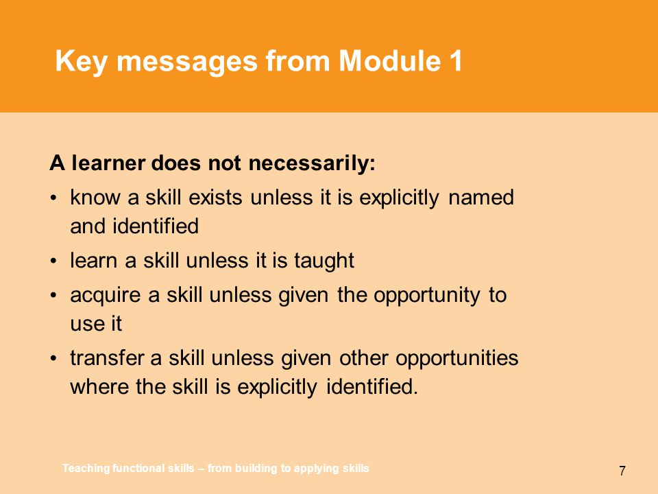 Teaching functional skills – from building to applying skills 7 Key messages from Module 1 A learner does not necessarily: know a skill exists unless it is explicitly named and identified learn a skill unless it is taught acquire a skill unless given the opportunity to use it transfer a skill unless given other opportunities where the skill is explicitly identified.