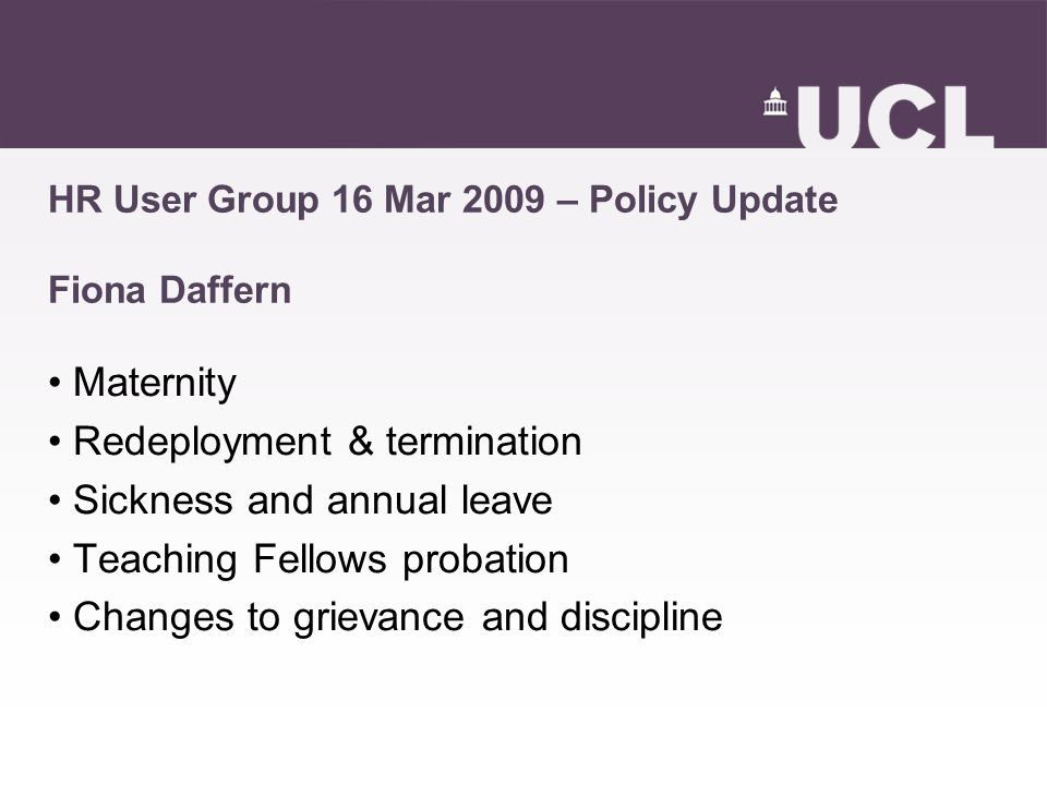 HR User Group 16 Mar 2009 – Policy Update Fiona Daffern Maternity Redeployment & termination Sickness and annual leave Teaching Fellows probation Changes to grievance and discipline