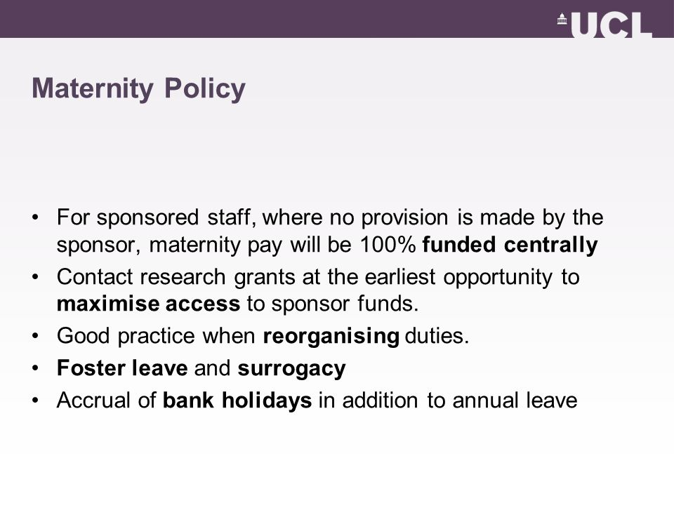 Maternity Policy For sponsored staff, where no provision is made by the sponsor, maternity pay will be 100% funded centrally Contact research grants at the earliest opportunity to maximise access to sponsor funds.