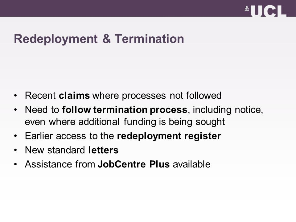 Redeployment & Termination Recent claims where processes not followed Need to follow termination process, including notice, even where additional funding is being sought Earlier access to the redeployment register New standard letters Assistance from JobCentre Plus available