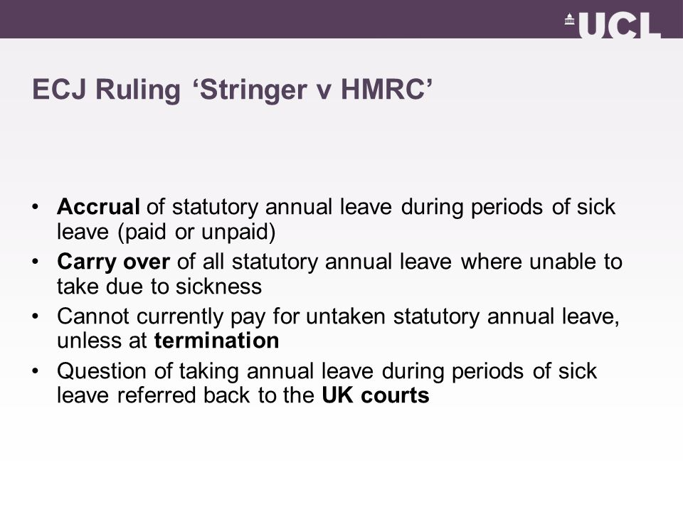 ECJ Ruling 'Stringer v HMRC' Accrual of statutory annual leave during periods of sick leave (paid or unpaid) Carry over of all statutory annual leave where unable to take due to sickness Cannot currently pay for untaken statutory annual leave, unless at termination Question of taking annual leave during periods of sick leave referred back to the UK courts