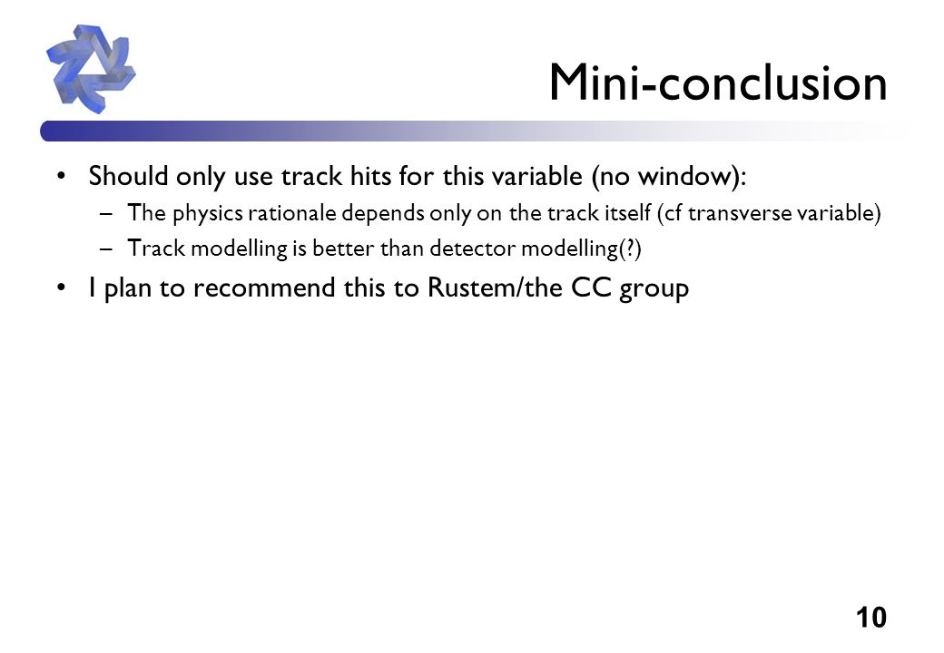 10 Mini-conclusion Should only use track hits for this variable (no window): –The physics rationale depends only on the track itself (cf transverse variable) –Track modelling is better than detector modelling( ) I plan to recommend this to Rustem/the CC group