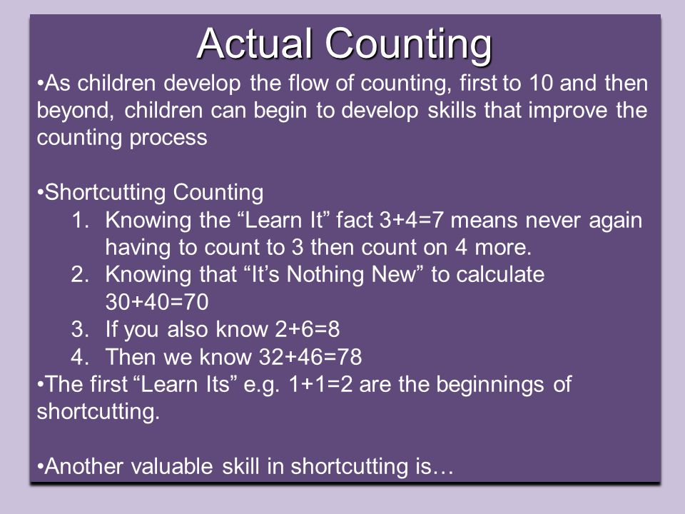 Actual Counting As children develop the flow of counting, first to 10 and then beyond, children can begin to develop skills that improve the counting process Shortcutting Counting 1.Knowing the Learn It fact 3+4=7 means never again having to count to 3 then count on 4 more.