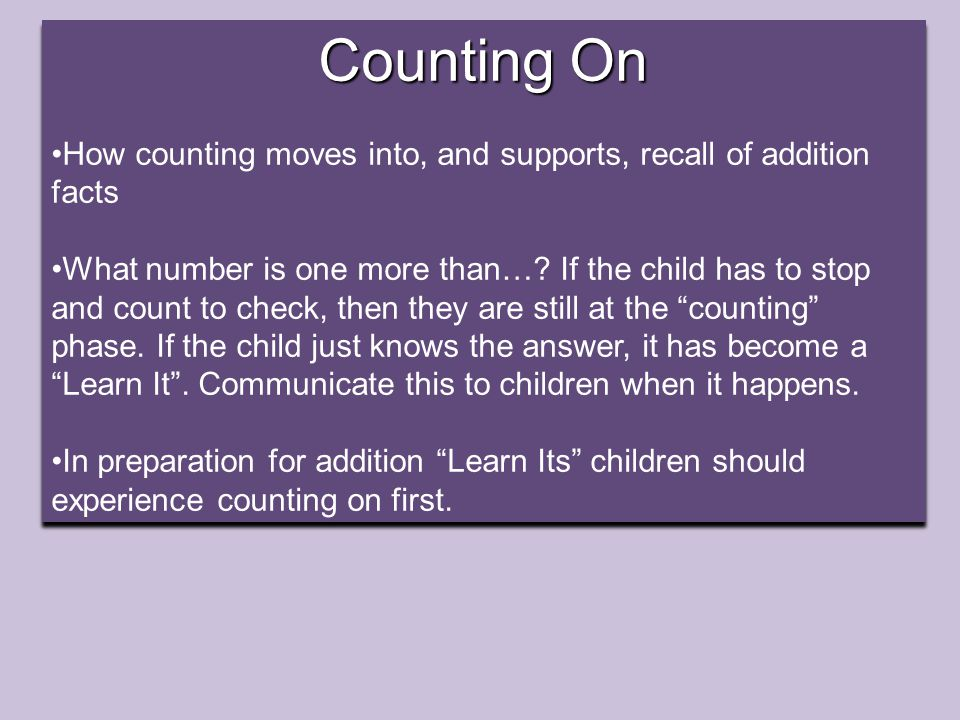 Counting On How counting moves into, and supports, recall of addition facts What number is one more than….