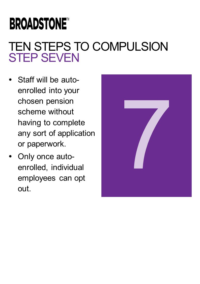 TEN STEPS TO COMPULSION STEP SEVEN  Staff will be auto- enrolled into your chosen pension scheme without having to complete any sort of application or paperwork.