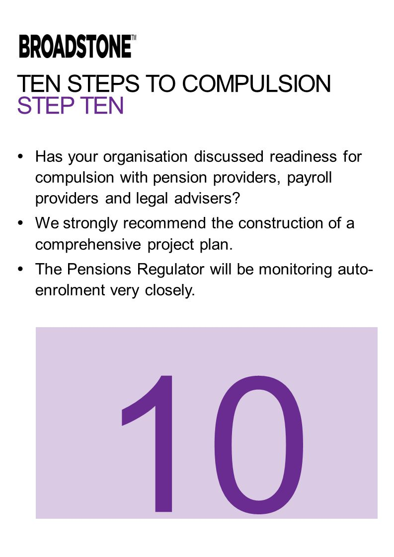 TEN STEPS TO COMPULSION STEP TEN  Has your organisation discussed readiness for compulsion with pension providers, payroll providers and legal advisers.