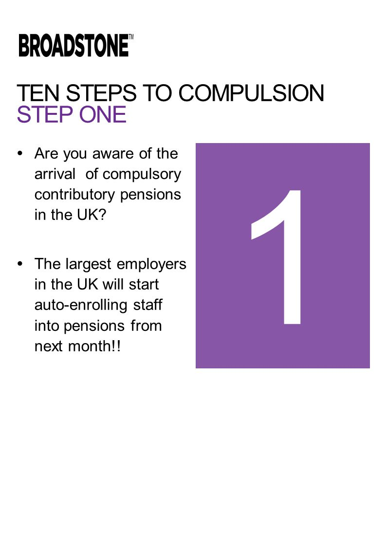 TEN STEPS TO COMPULSION STEP ONE  Are you aware of the arrival of compulsory contributory pensions in the UK.