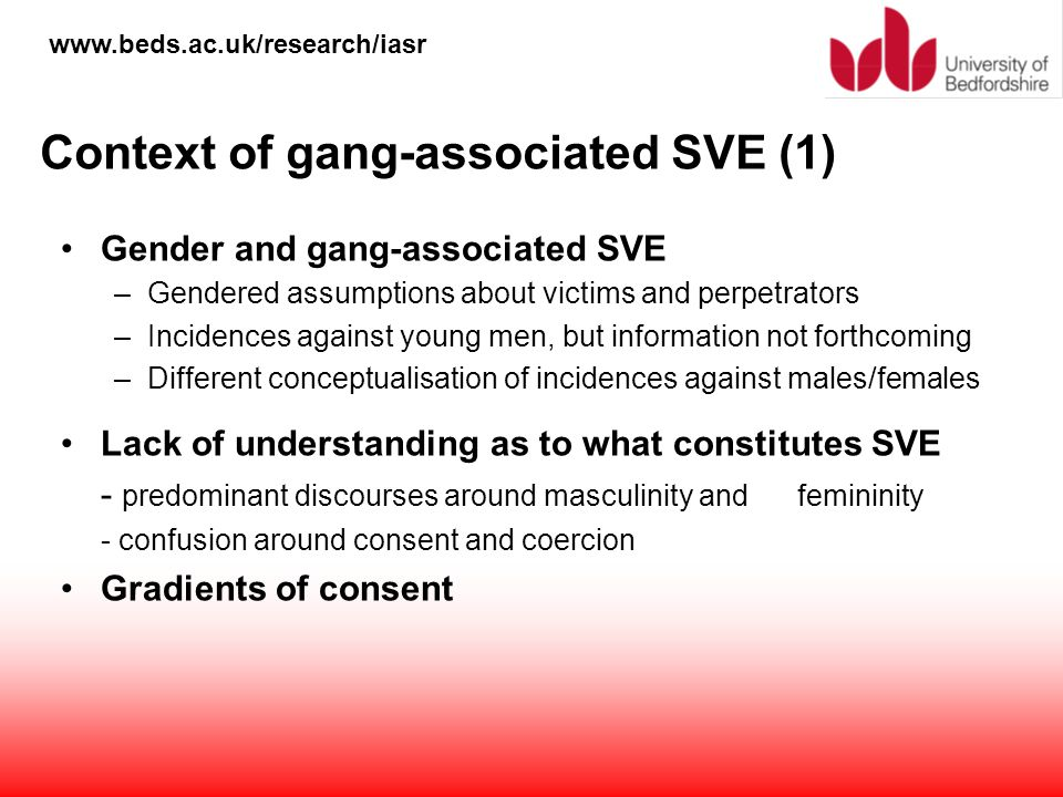www.beds.ac.uk/research/iasr Context of gang-associated SVE (1) Gender and gang-associated SVE –Gendered assumptions about victims and perpetrators –I