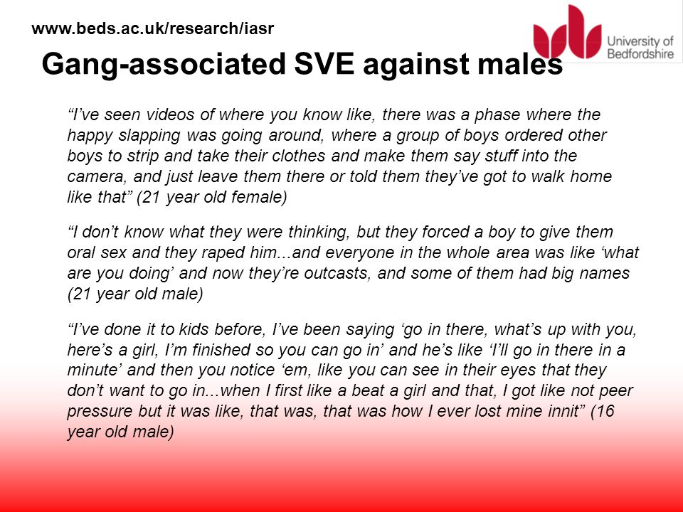"www.beds.ac.uk/research/iasr Gang-associated SVE against males ""I've seen videos of where you know like, there was a phase where the happy slapping wa"