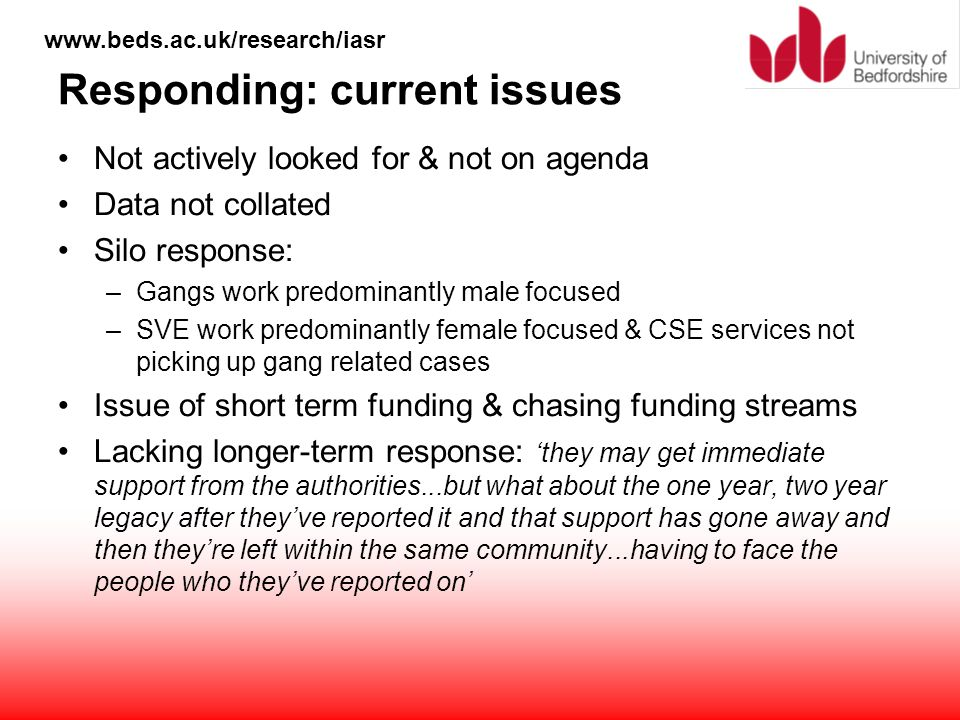 www.beds.ac.uk/research/iasr Responding: current issues Not actively looked for & not on agenda Data not collated Silo response: –Gangs work predomina