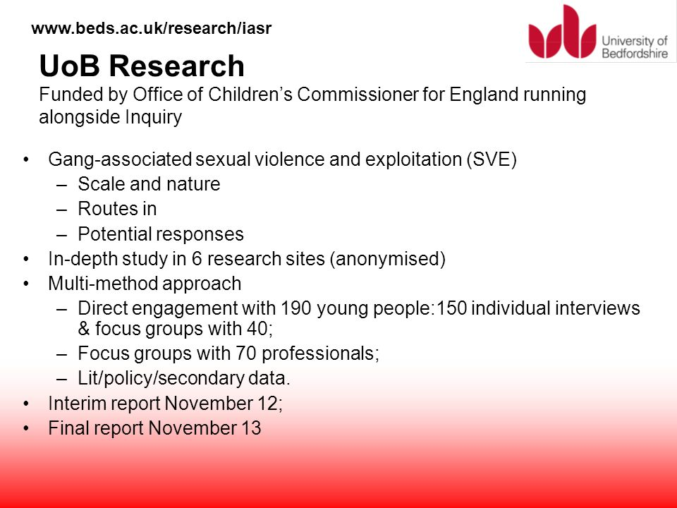 www.beds.ac.uk/research/iasr UoB Research Funded by Office of Children's Commissioner for England running alongside Inquiry Gang-associated sexual vio