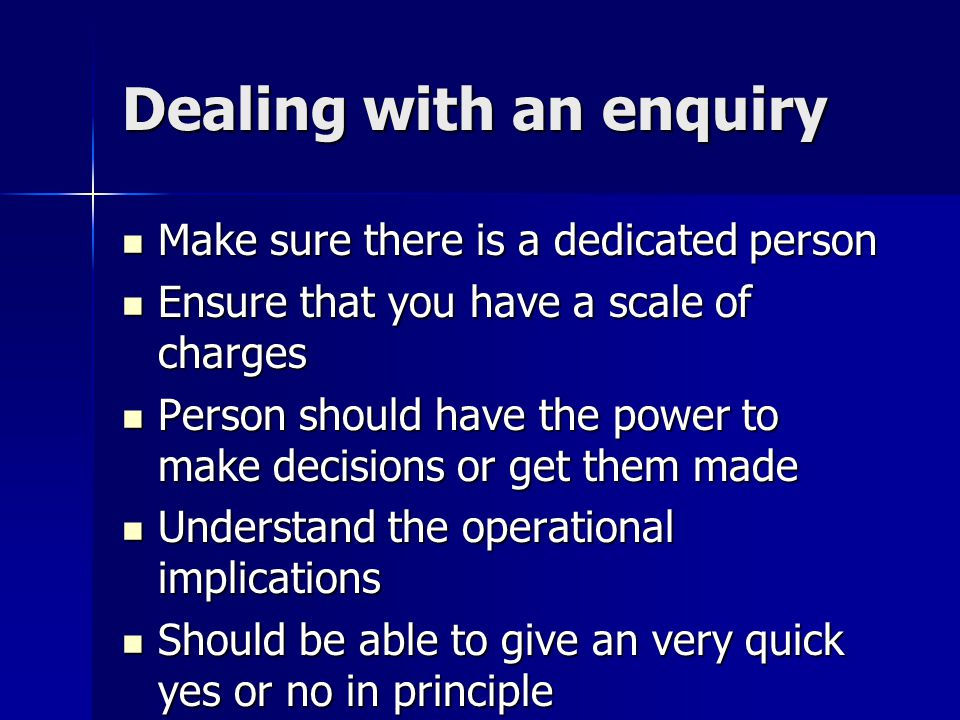 Dealing with an enquiry Make sure there is a dedicated person Make sure there is a dedicated person Ensure that you have a scale of charges Ensure tha