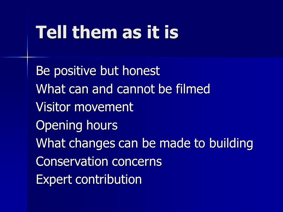 Tell them as it is Be positive but honest What can and cannot be filmed Visitor movement Opening hours What changes can be made to building Conservati