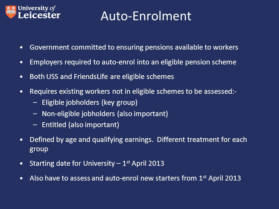 Auto-Enrolment Government committed to ensuring pensions available to workers Employers required to auto-enrol into an eligible pension scheme Both USS and FriendsLife are eligible schemes Requires existing workers not in eligible schemes to be assessed:- –Eligible jobholders (key group) –Non-eligible jobholders (also important) –Entitled (also important) Defined by age and qualifying earnings.