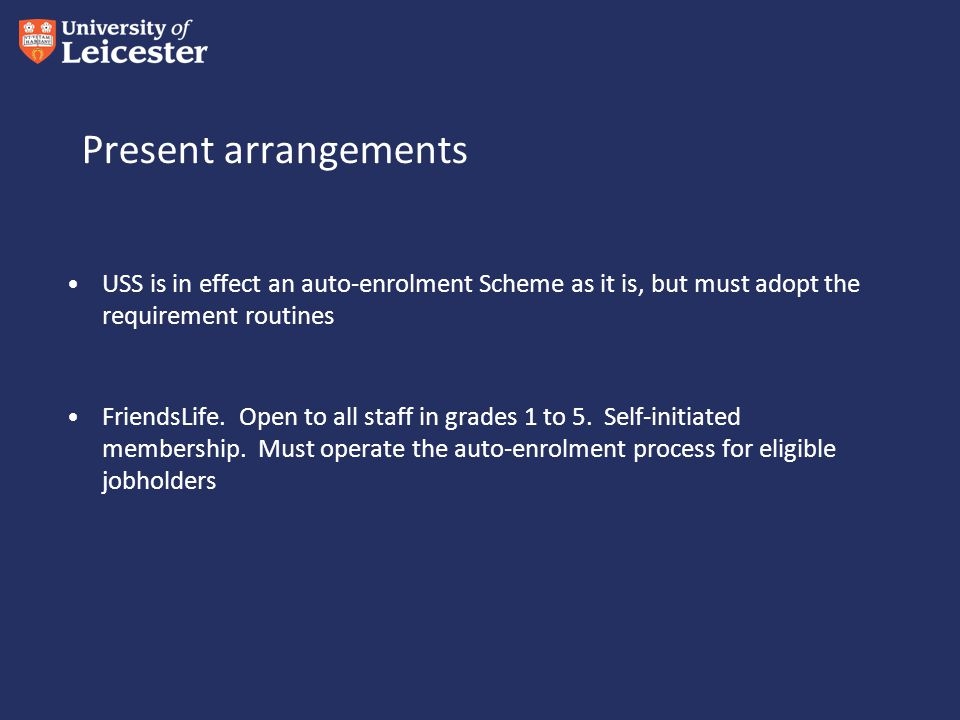 Present arrangements USS is in effect an auto-enrolment Scheme as it is, but must adopt the requirement routines FriendsLife.