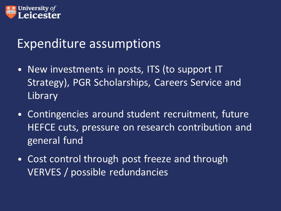 Expenditure assumptions New investments in posts, ITS (to support IT Strategy), PGR Scholarships, Careers Service and Library Contingencies around student recruitment, future HEFCE cuts, pressure on research contribution and general fund Cost control through post freeze and through VERVES / possible redundancies