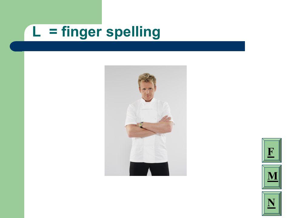 L = finger spelling F M N