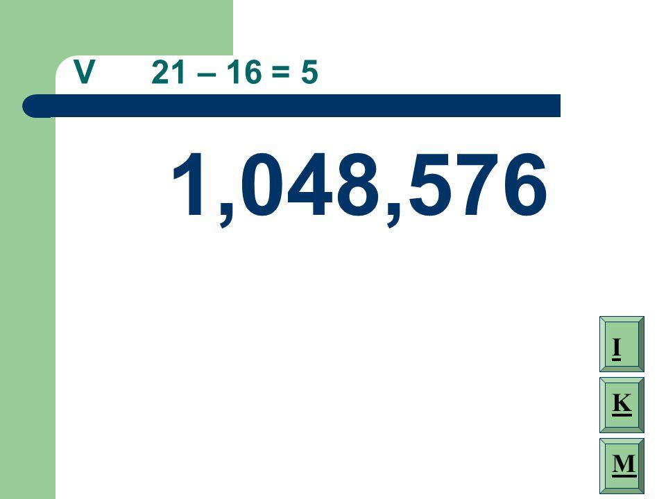 V 21 – 16 = 5 1,048,576 I K M