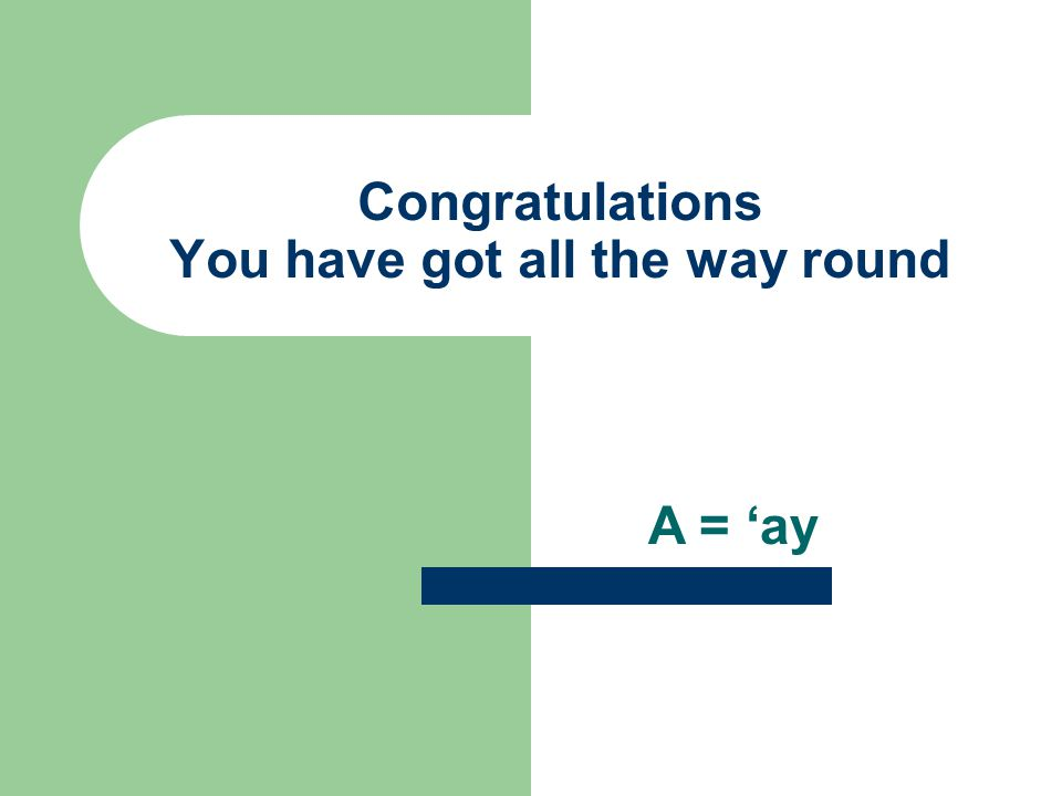 Congratulations You have got all the way round A = 'ay
