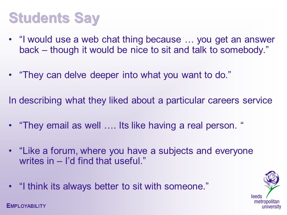 E MPLOYABILITY I would use a web chat thing because … you get an answer back – though it would be nice to sit and talk to somebody. They can delve deeper into what you want to do. In describing what they liked about a particular careers service They email as well ….