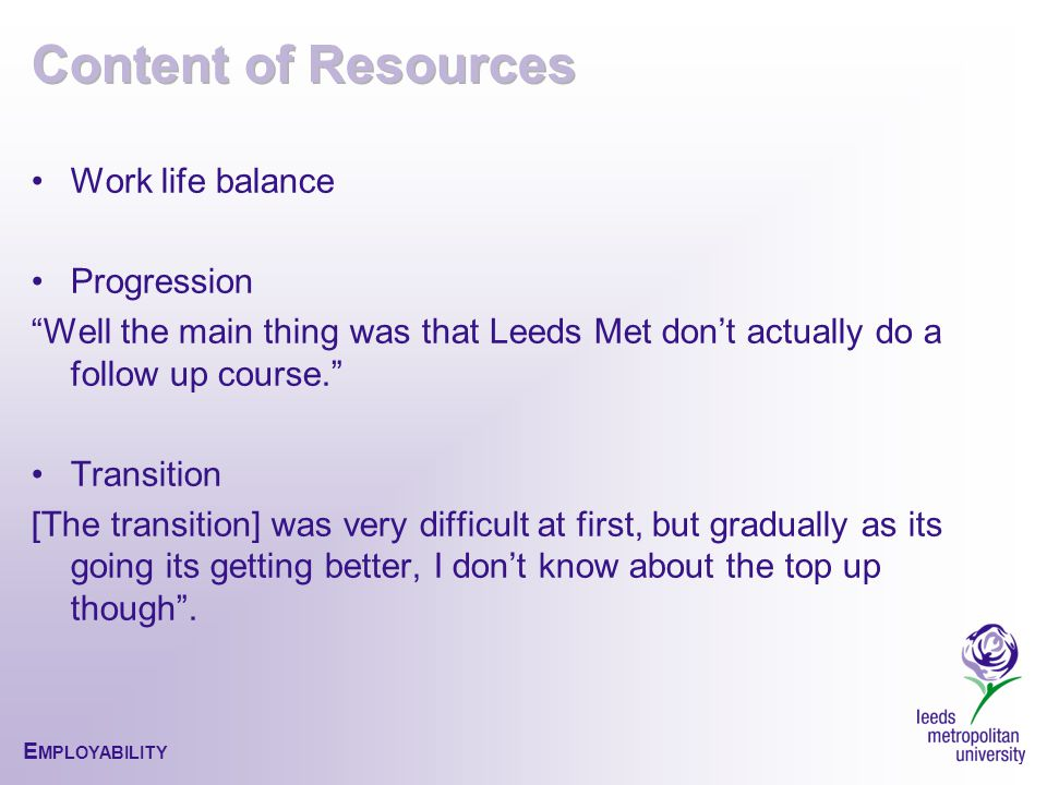 E MPLOYABILITY Work life balance Progression Well the main thing was that Leeds Met don't actually do a follow up course. Transition [The transition] was very difficult at first, but gradually as its going its getting better, I don't know about the top up though .