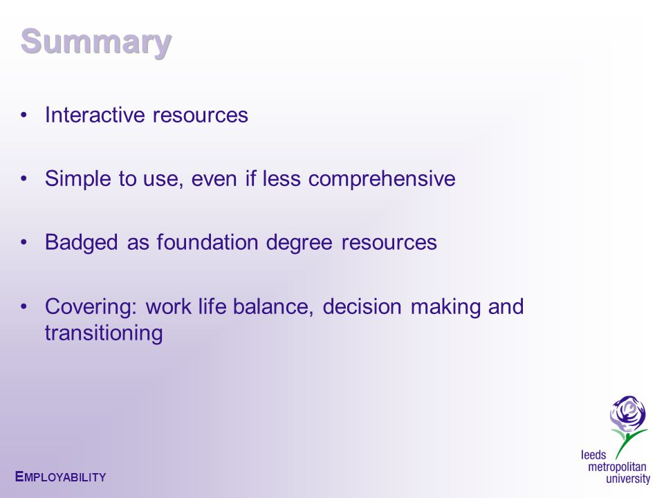 E MPLOYABILITY Interactive resources Simple to use, even if less comprehensive Badged as foundation degree resources Covering: work life balance, decision making and transitioning