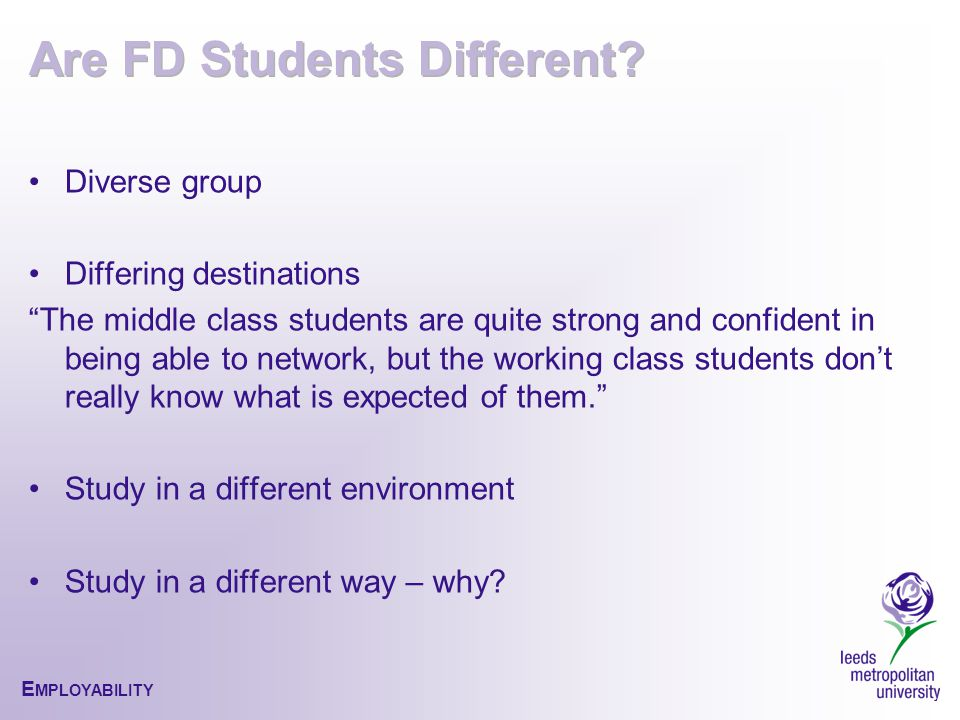 E MPLOYABILITY Diverse group Differing destinations The middle class students are quite strong and confident in being able to network, but the working class students don't really know what is expected of them. Study in a different environment Study in a different way – why