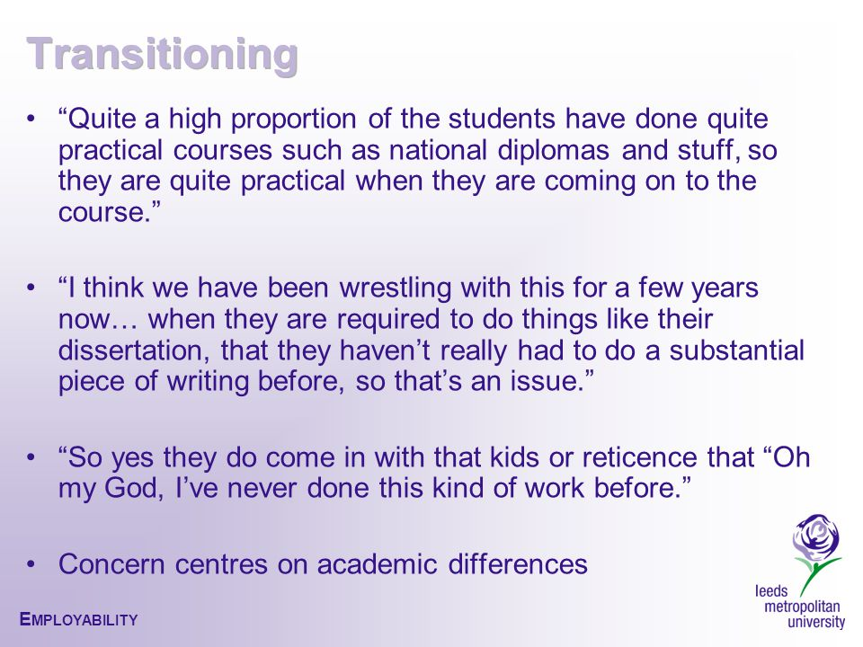 Quite a high proportion of the students have done quite practical courses such as national diplomas and stuff, so they are quite practical when they are coming on to the course. I think we have been wrestling with this for a few years now… when they are required to do things like their dissertation, that they haven't really had to do a substantial piece of writing before, so that's an issue. So yes they do come in with that kids or reticence that Oh my God, I've never done this kind of work before. Concern centres on academic differences