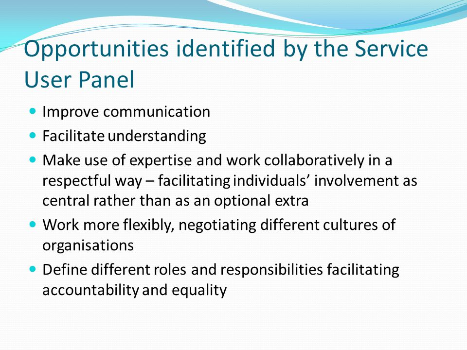 Opportunities identified by the Service User Panel Improve communication Facilitate understanding Make use of expertise and work collaboratively in a respectful way – facilitating individuals' involvement as central rather than as an optional extra Work more flexibly, negotiating different cultures of organisations Define different roles and responsibilities facilitating accountability and equality