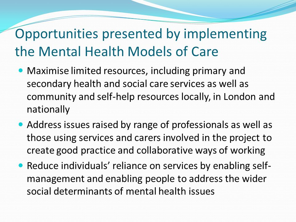 Opportunities presented by implementing the Mental Health Models of Care Use a personalisation approach with individuals using services - and carers – at the centre of collaborative working Implement the current mental health strategy No Health Without Mental Health Facilitate broad access by challenging stigma and discrimination and inequalities by using a wellbeing and recovery approach – evidenced by BUG Wellbeing training, enabling people to use the Wellbeing Toolkit and wellbeing workshops run for different communities by BUG Utilise the implementation tools produced via the Service User Panel