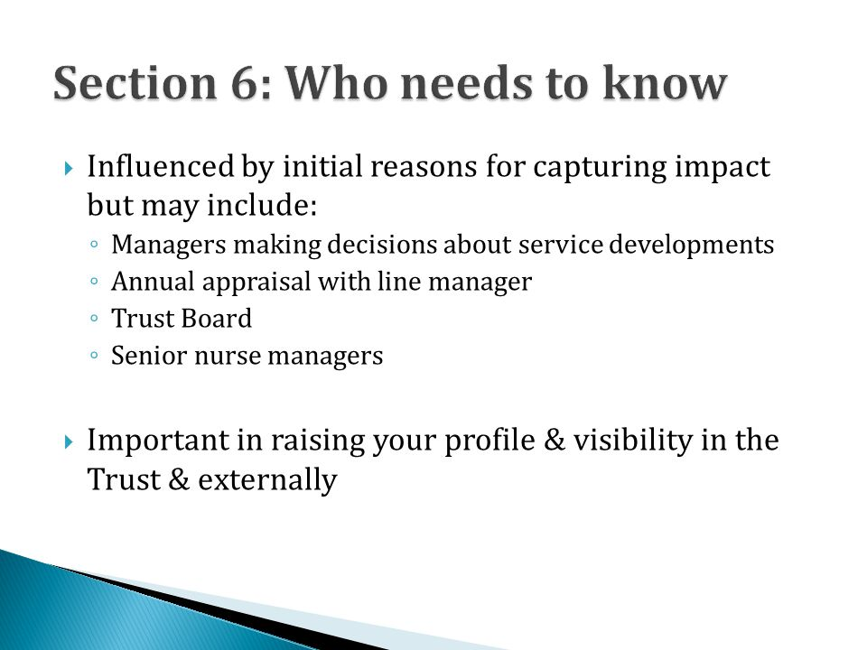  Influenced by initial reasons for capturing impact but may include: ◦ Managers making decisions about service developments ◦ Annual appraisal with line manager ◦ Trust Board ◦ Senior nurse managers  Important in raising your profile & visibility in the Trust & externally