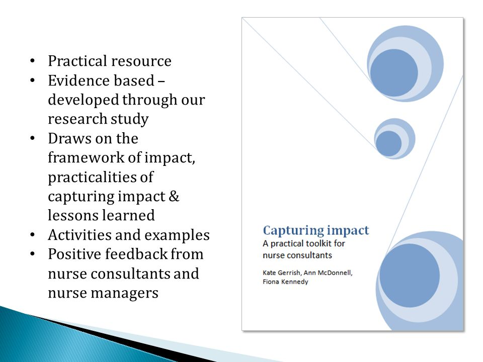Practical resource Evidence based – developed through our research study Draws on the framework of impact, practicalities of capturing impact & lessons learned Activities and examples Positive feedback from nurse consultants and nurse managers