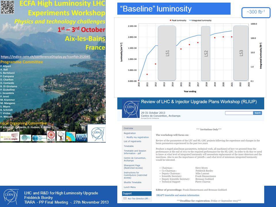 "12 LHC and R&D for High Luminosity Upgrade Frédérick Bordry TIARA - PP Final Meeting -. 27th November 2013 ~300 fb -1 ""Baseline"" luminosity"