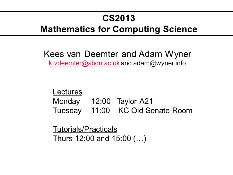 CS2013 Mathematics for Computing Science Kees van Deemter and Adam Wyner k.vdeemter@abdn.ac.ukk.vdeemter@abdn.ac.uk and adam@wyner.info Lectures Monda