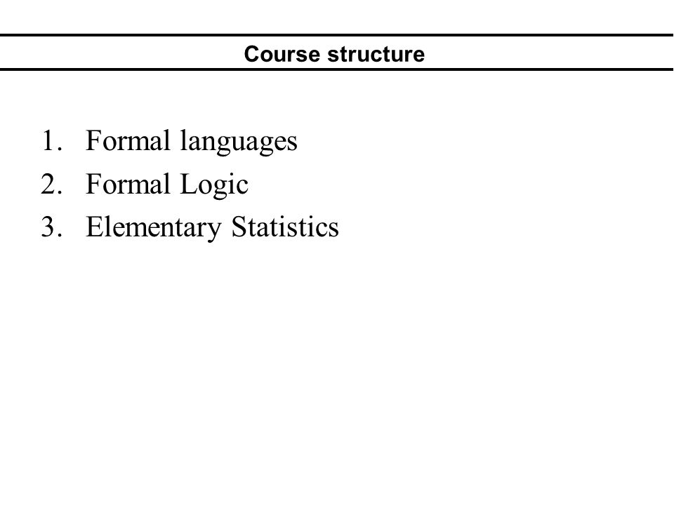 Course structure 1.Formal languages 2.Formal Logic 3.Elementary Statistics
