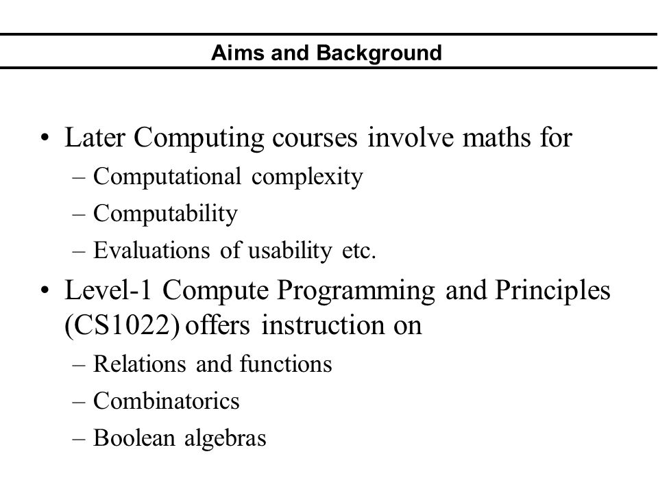 Aims and Background Later Computing courses involve maths for –Computational complexity –Computability –Evaluations of usability etc. Level-1 Compute