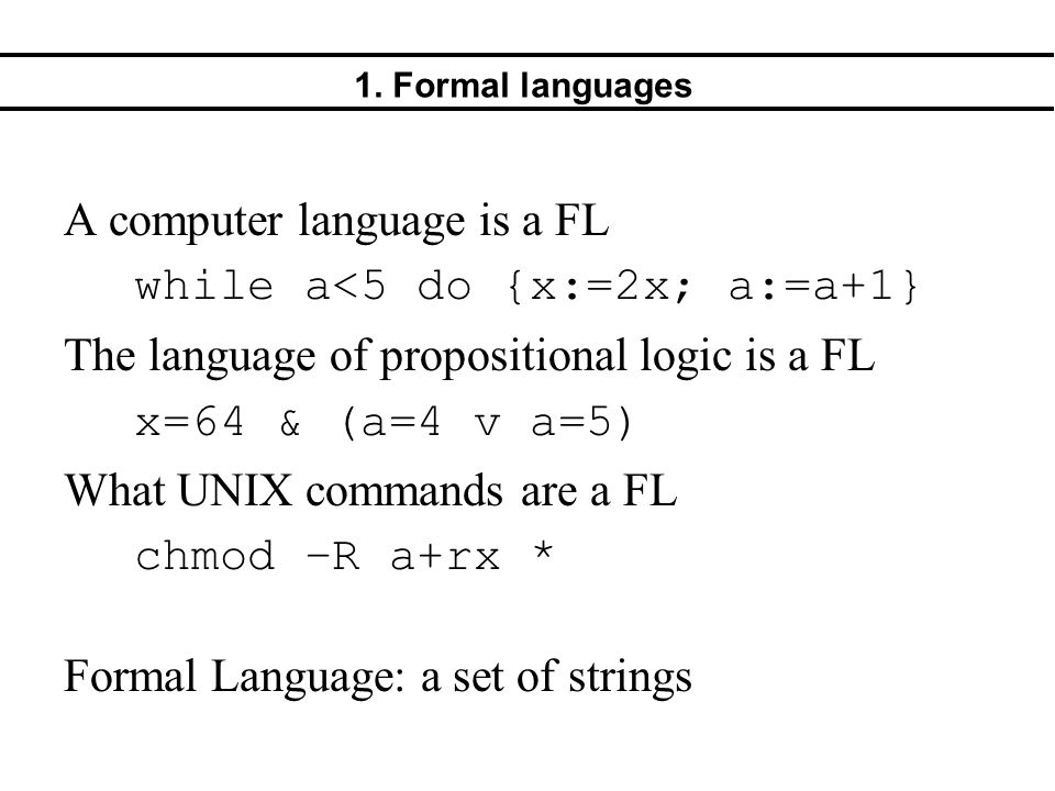 1. Formal languages A computer language is a FL while a<5 do {x:=2x; a:=a+1} The language of propositional logic is a FL x=64 & (a=4 v a=5) What UNIX