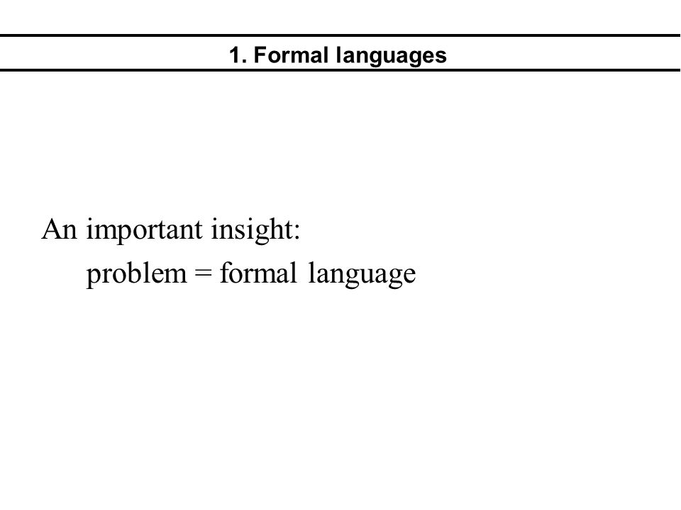 1. Formal languages An important insight: problem = formal language