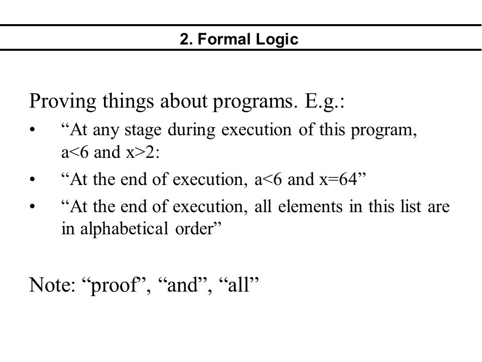 "2. Formal Logic Proving things about programs. E.g.: ""At any stage during execution of this program, a 2: ""At the end of execution, a<6 and x=64"" ""At"